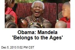 Obama: Mandela 'Belongs to the Ages'
