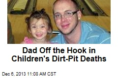 Dad Off the Hook in Children's Dirt-Pit Deaths