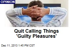 Quit Calling Things 'Guilty Pleasures'
