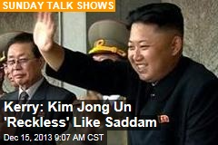 Kerry: Kim Jong Un 'Reckless' Like Saddam