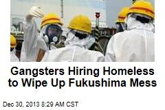 Gangsters Hiring Homeless to Wipe Up Fukushima Mess