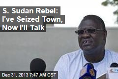 S. Sudan Rebel: I've Seized Town, Now I'll Talk