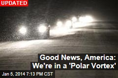 Good News, America: We're in a 'Polar Vortex'