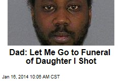 Dad: Let Me Go to Funeral of Daughter I Shot