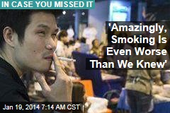 'Amazingly, Smoking Is Even Worse Than We Knew'