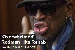 'Overwhelmed' Rodman Hits Rehab