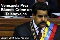 Venezuela Prez Blames Crime on ... Telenovelas
