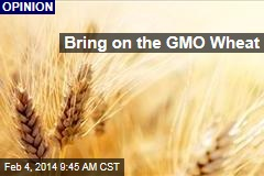 Bring on the GMO Wheat