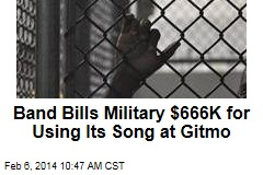 Band Bills Military $666K for Using Its Song at Gitmo