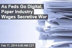 As Feds Go Digital, Paper Industry Wages Secretive War