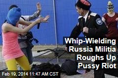 Whip-Wielding Russia Militia Roughs Up Pussy Riot