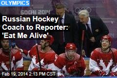 Russian Hockey Coach to Reporter: 'Eat Me Alive'
