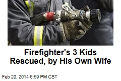 Firefighter's 3 Kids Rescued, by His Own Wife
