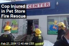 Cop Injured in Pet Store Fire Rescue