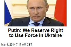 Putin: We Reserve Right to Use Force in Ukraine