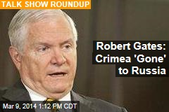 Robert Gates: Crimea 'Gone' to Russia