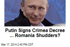 Putin Signs Crimea Decree, Romania Shudders