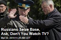 Russians Seize Base, Ask, Don't You Watch TV?