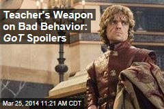 Teacher's Weapon on Bad Behavior: GoT Spoilers
