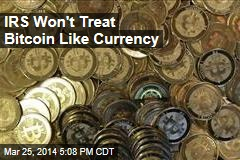 IRS Won't Treat Bitcoin Like Currency