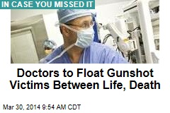 Doctors to float gunshot victims between life, death