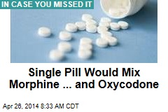 Single Pill Would Combine Morphine ... and Oxycodone