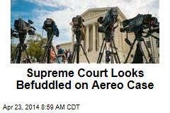 Supreme Court Looks Befuddled on Aereo Case