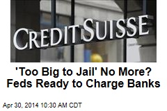 'Too Big to Jail' No More? Feds Ready to Charge Banks