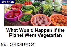 What Would Happen If the Planet Went Vegetarian