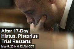 After 17-Day Hiatus, Pistorius Trial Restarts