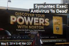 Symantec Exec: 'Antivirus Is Dead'