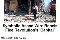 Symbolic Assad Win: Rebels Flee Revolution's 'Capital'