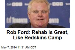 Rob Ford: Rehab Is Great, Like Redskins Camp