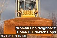 Woman Has Neighbors' Home Bulldozed: Cops
