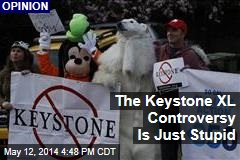The Keystone XL Controversy Is Just Stupid