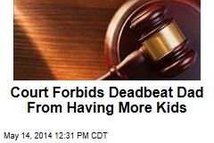 Court Forbids Deadbeat Dad From Having More Kids