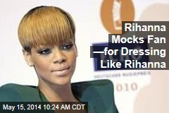 Rihanna Mocks Fan —for Dressing Like Rihanna