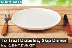 To Treat Diabetes, Skip Dinner