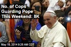 No. of Cops Guarding Pope This Weekend: 8K