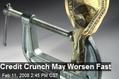 Credit Crunch May Worsen Fast