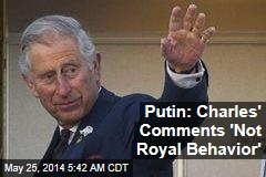 Putin: Charles' Comments 'Not Royal Behavior'