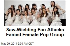 Saw-Wielding Fan Attacks Japan Pop Group