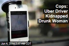 Cops: Uber Driver Kidnapped Drunk Woman