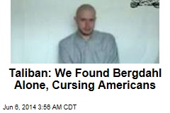 Taliban: We Found Bergdahl Alone, Cursing Americans