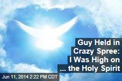 Guy Held in Crazy Spree: I Was High on ... the Holy Spirit