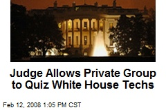 Judge Allows Private Group to Quiz White House Techs
