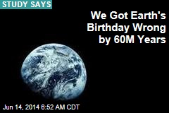 We Got Earth's Birthday Wrong by 60M Years