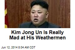 Kim Jong Un Is Really Mad at His Weathermen