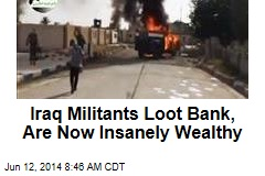 Iraq Militants Loot Bank, Are Now Insanely Wealthy