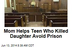 Mom Helps Teen Who Killed Daughter Avoid Prison